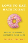Love to Eat, Hate to Eat : Breaking the Bondage of Destructive Eating Habits - eBook
