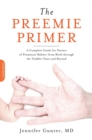 The Preemie Primer : A Complete Guide for Parents of Premature Babies--from Birth through the Toddler Years and Beyond - eBook