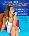 Natalie Jill's 7-Day Jump Start : Unprocess Your Diet with Super Easy Recipes. Lose Up to 5-7 Pounds the First Week! - Book