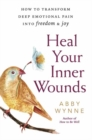 Heal Your Inner Wounds : How to Transform Deep Emotional Pain into Freedom and Joy - Book