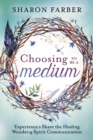 Choosing to be a Medium : Experience and Share the Healing Wonder of Spirit Communication - Book
