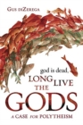 God Is Dead, Long Live the Gods : A Case for Polytheism - Book