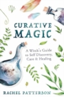 Curative Magic : A Witch's Guide to Self-Discovery, Care and Healing - Book