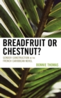 Breadfruit or Chestnut? : Gender Construction in the French Caribbean Novel - Book