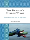 The Dragon's Hidden Wings : How China Rises with its Soft Power - eBook