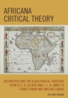 Africana Critical Theory : Reconstructing The Black Radical Tradition, From W. E. B. Du Bois and C. L. R. James to Frantz Fanon and Amilcar Cabral - eBook