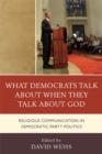What Democrats Talk about When They Talk about God : Religious Communication in Democratic Party Politics - eBook