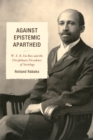 Against Epistemic Apartheid : W.E.B. Du Bois and the Disciplinary Decadence of Sociology - eBook