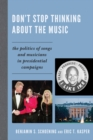 Don't Stop Thinking About the Music : The Politics of Songs and Musicians in Presidential Campaigns - eBook