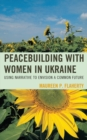 Peacebuilding with Women in Ukraine : Using Narrative to Envision a Common Future - eBook