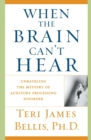 When the Brain Can't Hear : Unraveling the Mystery of Auditory Processing Disorder - eBook