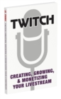 Twitch: Creating, Growing, & Monetizing Your Livestream - Book