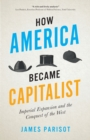How America Became Capitalist : Imperial Expansion and the Conquest of the West - Book