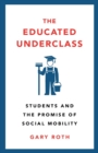 The Educated Underclass : Students and the Promise of Social Mobility - Book