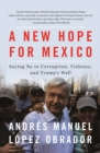 A New Hope for Mexico : Saying No to Corruption, Violence, and Trump's Wall - Book