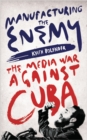 Manufacturing the Enemy : The Media War Against Cuba - Book