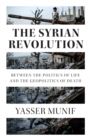 The Syrian Revolution : Between the Politics of Life and the Geopolitics of Death - Book
