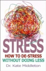 Stress : How to De-Stress without Doing Less - eBook