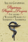 Physicians, Plagues and Progress : The History of Western medicine from Antiquity to Antibiotics - Book