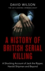 A History Of British Serial Killing : The Shocking Account of Jack the Ripper, Harold Shipman and Beyond - eBook
