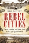 Rebel Cities : Paris, London and New York in the Age of Revolution - eBook