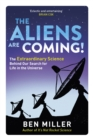 The Aliens Are Coming! : The Exciting and Extraordinary Science Behind Our Search for Life in the Universe - eBook