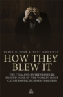 How They Blew It : The CEOs and Entrepreneurs Behind Some of the World's Most Catastrophic Business Failures - eBook