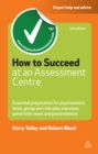 How to Succeed at an Assessment Centre : Essential Preparation for Psychometric Tests Group and Role-play Exercises Panel Interviews and Presentations - eBook