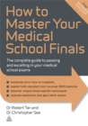 How to Master Your Medical School Finals : The Complete Guide to Passing and Excelling In Your Medical School Exams - Book