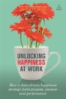 Unlocking Happiness at Work : How a Data-driven Happiness Strategy Fuels Purpose, Passion and Performance - Book