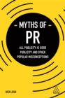 Myths of PR : All Publicity is Good Publicity and Other Popular Misconceptions - Book