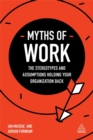 Myths of Work : The Stereotypes and Assumptions Holding Your Organization Back - Book