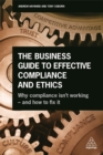 The Business Guide to Effective Compliance and Ethics : Why Compliance isn't Working - and How to Fix it - Book