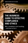 The Business Guide to Effective Compliance and Ethics : Why Compliance isn't Working - and How to Fix it - eBook