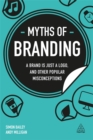 Myths of Branding : A Brand is Just a Logo, and Other Popular Misconceptions - Book