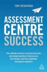 Assessment Centre Success : Your Ultimate Resource of Practice Exercises and Sample Questions to Help you Ace the Activities, Beat the Competition and Impress Employers - Book