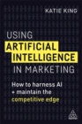 Using Artificial Intelligence in Marketing : How to Harness AI and Maintain the Competitive Edge - Book