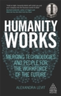 Humanity Works : Merging Technologies and People for the Workforce of the Future - Book