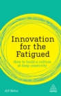 Innovation for the Fatigued : How to Build a Culture of Deep Creativity - eBook