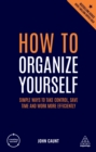 How to Organize Yourself : Simple Ways to Take Control, Save Time and Work More Efficiently - eBook