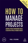 How to Manage Projects : Essential Project Management Skills to Deliver On-time, On-budget Results - Book