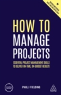 How to Manage Projects : Essential Project Management Skills to Deliver On-time, On-budget Results - eBook