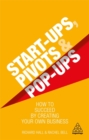 Start-Ups, Pivots and Pop-Ups : How to Succeed by Creating Your Own Business - Book