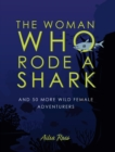 The Woman Who Rode a Shark : and 50 more wild female adventurers - Book