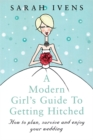A Modern Girl's Guide To Getting Hitched : How to plan, survive and enjoy your wedding - Book