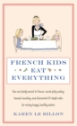French Kids Eat Everything : How our family moved to France, cured picky eating, banned snacking and discovered 10 simple rules for raising happy, healthy eaters - Book