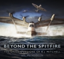Beyond the Spitfire : The Unseen Designs of R.J. Mitchell - Book