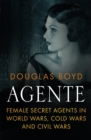 Agente : Female Secret Agents in World Wars, Cold Wars and Civil Wars - Book
