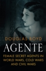Agente : Female Secret Agents in World Wars, Cold Wars and Civil Wars - eBook