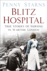 Blitz Hospital : True Stories of Nursing in Wartime London - Book